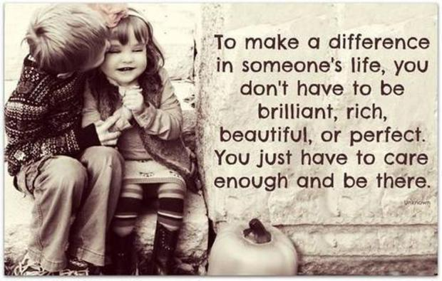 to-make-a-difference-in-someones-life-you-dont-have-to-be-brilliant-rich-beautiful-or-perfect-you-just-have-to-care-enough-and-be-there-quote-1